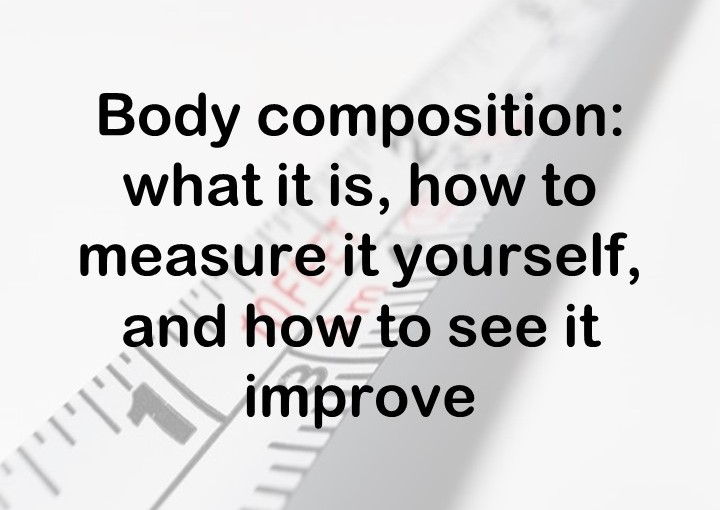 Body composition: what it is, how to measure it yourself, and how to see it improve