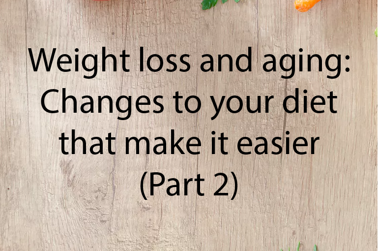Weight loss and aging: Changes to your diet that make it easier (Part 2)